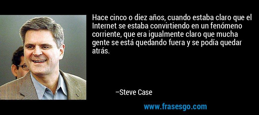 Hace cinco o diez años, cuando estaba claro que el Internet se estaba convirtiendo en un fenómeno corriente, que era igualmente claro que mucha gente se está quedando fuera y se podía quedar atrás. – Steve Case