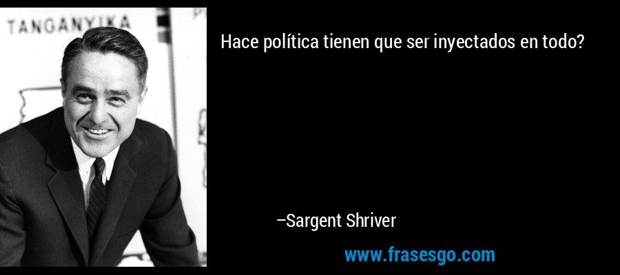 Hace política tienen que ser inyectados en todo? – Sargent Shriver