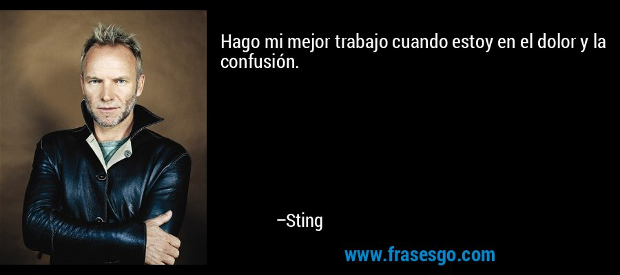 Hago mi mejor trabajo cuando estoy en el dolor y la confusión. – Sting