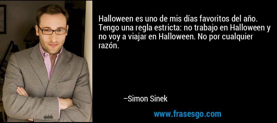 Halloween es uno de mis días favoritos del año. Tengo una regla estricta: no trabajo en Halloween y no voy a viajar en Halloween. No por cualquier razón. – Simon Sinek