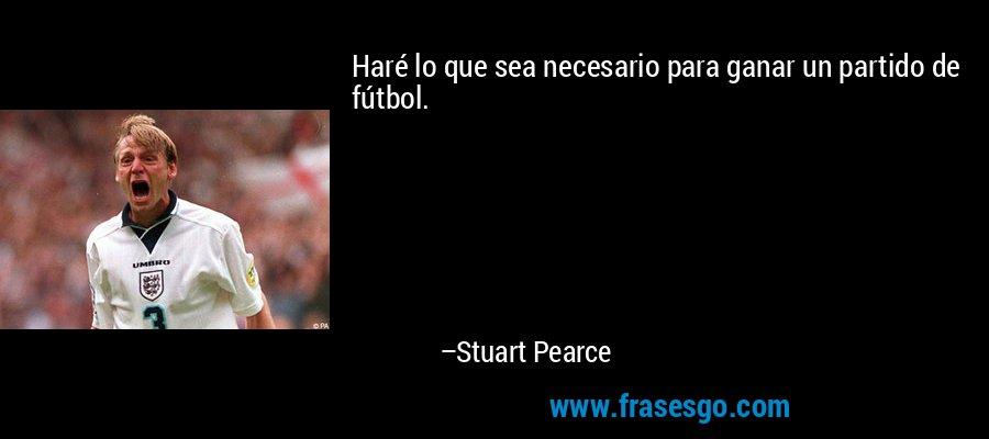 Haré lo que sea necesario para ganar un partido de fútbol. – Stuart Pearce