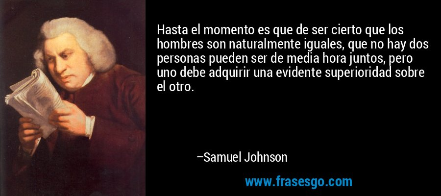 Hasta el momento es que de ser cierto que los hombres son naturalmente iguales, que no hay dos personas pueden ser de media hora juntos, pero uno debe adquirir una evidente superioridad sobre el otro. – Samuel Johnson