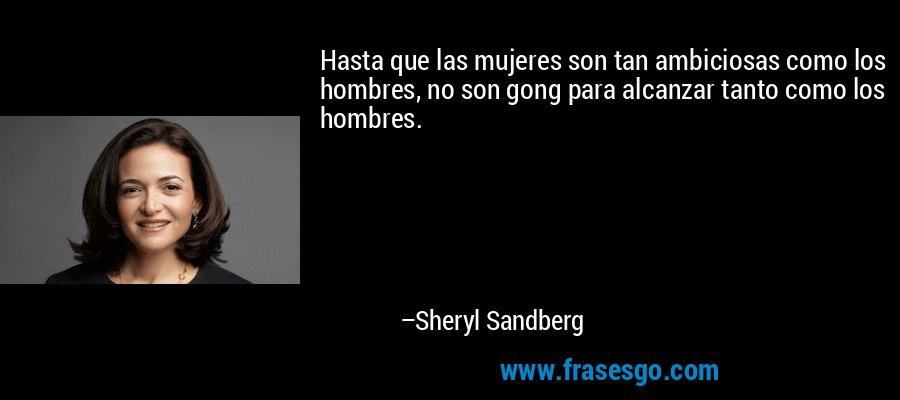 Hasta que las mujeres son tan ambiciosas como los hombres, no son gong para alcanzar tanto como los hombres. – Sheryl Sandberg