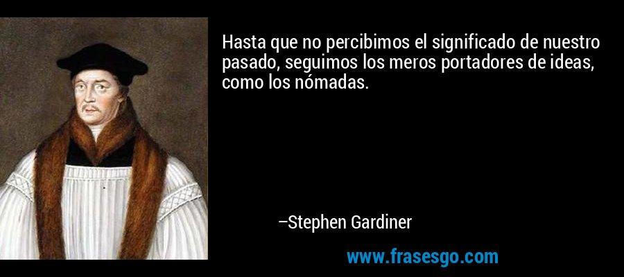 Hasta que no percibimos el significado de nuestro pasado, seguimos los meros portadores de ideas, como los nómadas. – Stephen Gardiner