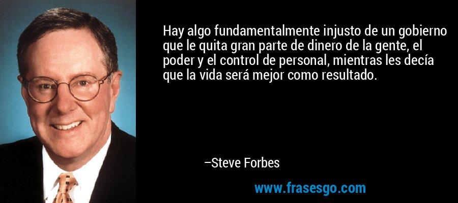 Hay algo fundamentalmente injusto de un gobierno que le quita gran parte de dinero de la gente, el poder y el control de personal, mientras les decía que la vida será mejor como resultado. – Steve Forbes