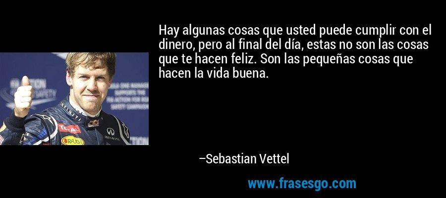 Hay algunas cosas que usted puede cumplir con el dinero, pero al final del día, estas no son las cosas que te hacen feliz. Son las pequeñas cosas que hacen la vida buena. – Sebastian Vettel