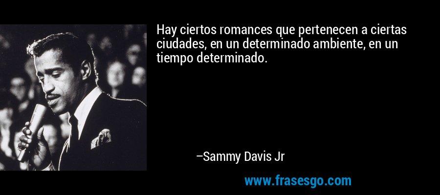 Hay ciertos romances que pertenecen a ciertas ciudades, en un determinado ambiente, en un tiempo determinado. – Sammy Davis Jr