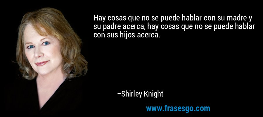 Hay cosas que no se puede hablar con su madre y su padre acerca, hay cosas que no se puede hablar con sus hijos acerca. – Shirley Knight