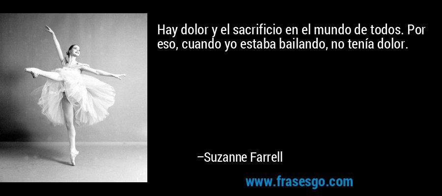 Hay dolor y el sacrificio en el mundo de todos. Por eso, cuando yo estaba bailando, no tenía dolor. – Suzanne Farrell