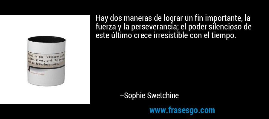 Hay dos maneras de lograr un fin importante, la fuerza y la perseverancia; el poder silencioso de este último crece irresistible con el tiempo. – Sophie Swetchine