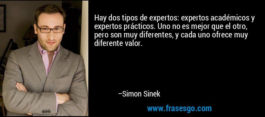 Hay dos tipos de expertos: expertos académicos y expertos prácticos. Uno no es mejor que el otro, pero son muy diferentes, y cada uno ofrece muy diferente valor. – Simon Sinek