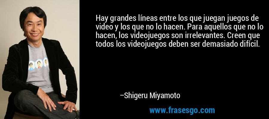 Hay grandes líneas entre los que juegan juegos de video y los que no lo hacen. Para aquellos que no lo hacen, los videojuegos son irrelevantes. Creen que todos los videojuegos deben ser demasiado difícil. – Shigeru Miyamoto