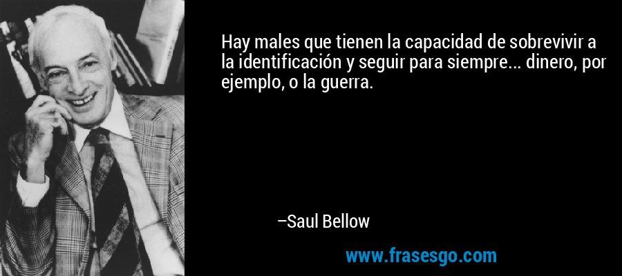 Hay males que tienen la capacidad de sobrevivir a la identificación y seguir para siempre... dinero, por ejemplo, o la guerra. – Saul Bellow