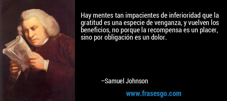 Hay mentes tan impacientes de inferioridad que la gratitud es una especie de venganza, y vuelven los beneficios, no porque la recompensa es un placer, sino por obligación es un dolor. – Samuel Johnson