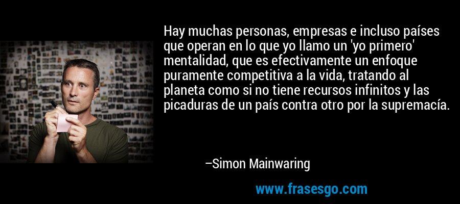 Hay muchas personas, empresas e incluso países que operan en lo que yo llamo un 'yo primero' mentalidad, que es efectivamente un enfoque puramente competitiva a la vida, tratando al planeta como si no tiene recursos infinitos y las picaduras de un país contra otro por la supremacía. – Simon Mainwaring