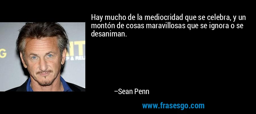 Hay mucho de la mediocridad que se celebra, y un montón de cosas maravillosas que se ignora o se desaniman. – Sean Penn