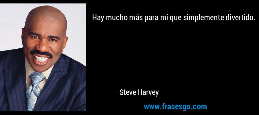 Hay mucho más para mí que simplemente divertido. – Steve Harvey