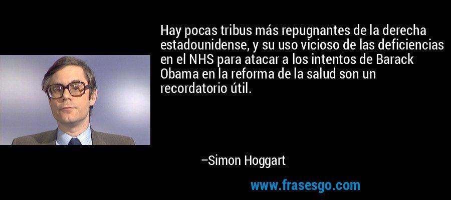 Hay pocas tribus más repugnantes de la derecha estadounidense, y su uso vicioso de las deficiencias en el NHS para atacar a los intentos de Barack Obama en la reforma de la salud son un recordatorio útil. – Simon Hoggart