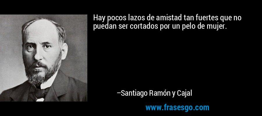 Hay pocos lazos de amistad tan fuertes que no puedan ser cortados por un pelo de mujer. – Santiago Ramón y Cajal