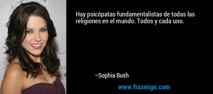 Hay psicópatas fundamentalistas de todas las religiones en el mundo. Todos y cada uno. – Sophia Bush