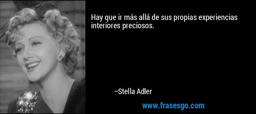 Hay que ir más allá de sus propias experiencias interiores preciosos. – Stella Adler