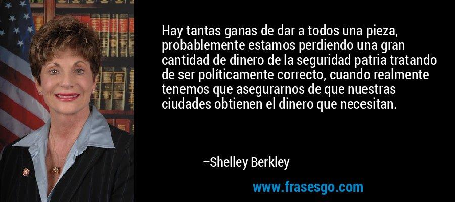 Hay tantas ganas de dar a todos una pieza, probablemente estamos perdiendo una gran cantidad de dinero de la seguridad patria tratando de ser políticamente correcto, cuando realmente tenemos que asegurarnos de que nuestras ciudades obtienen el dinero que necesitan. – Shelley Berkley