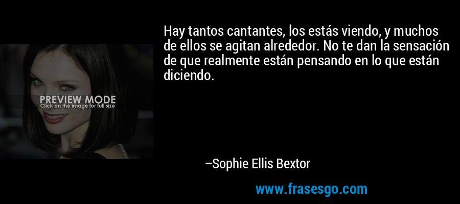 Hay tantos cantantes, los estás viendo, y muchos de ellos se agitan alrededor. No te dan la sensación de que realmente están pensando en lo que están diciendo. – Sophie Ellis Bextor