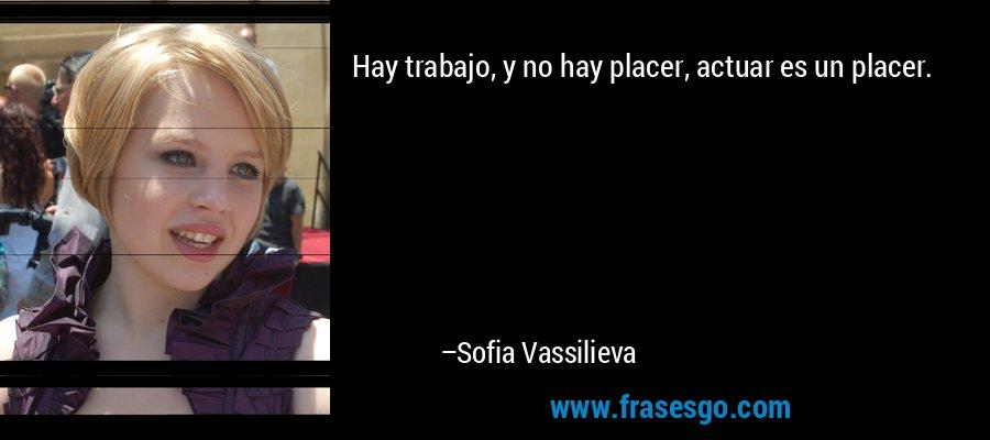 Hay trabajo, y no hay placer, actuar es un placer. – Sofia Vassilieva
