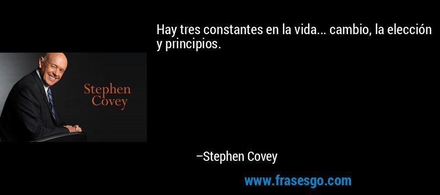 Hay tres constantes en la vida... cambio, la elección y principios. – Stephen Covey