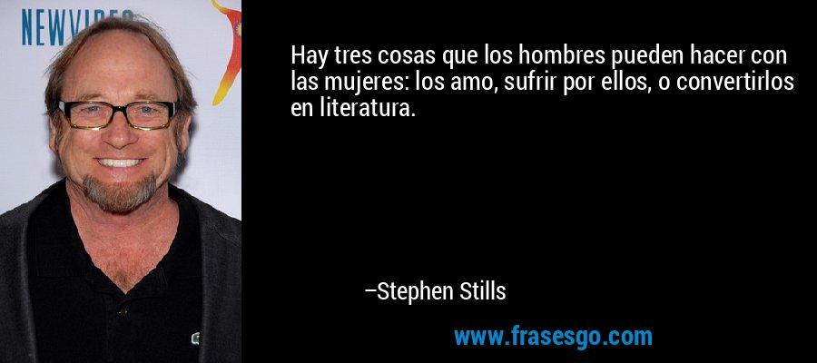 Hay tres cosas que los hombres pueden hacer con las mujeres: los amo, sufrir por ellos, o convertirlos en literatura. – Stephen Stills