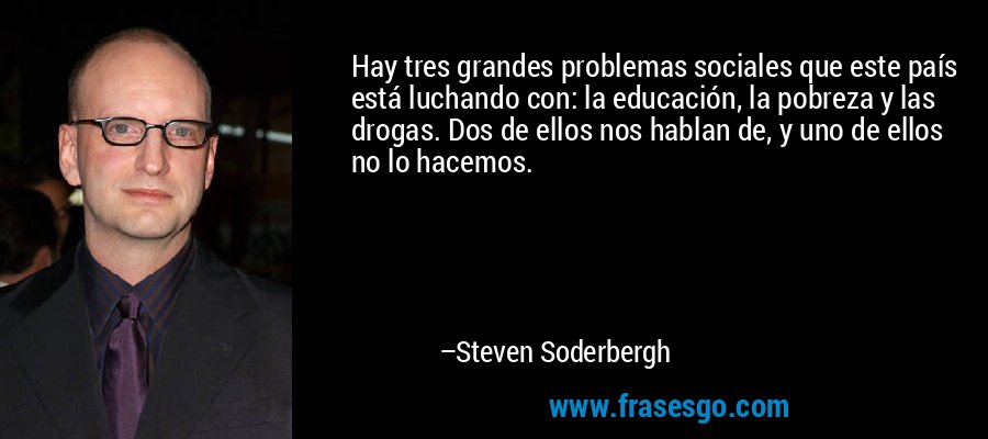 Hay tres grandes problemas sociales que este país está luchando con: la educación, la pobreza y las drogas. Dos de ellos nos hablan de, y uno de ellos no lo hacemos. – Steven Soderbergh