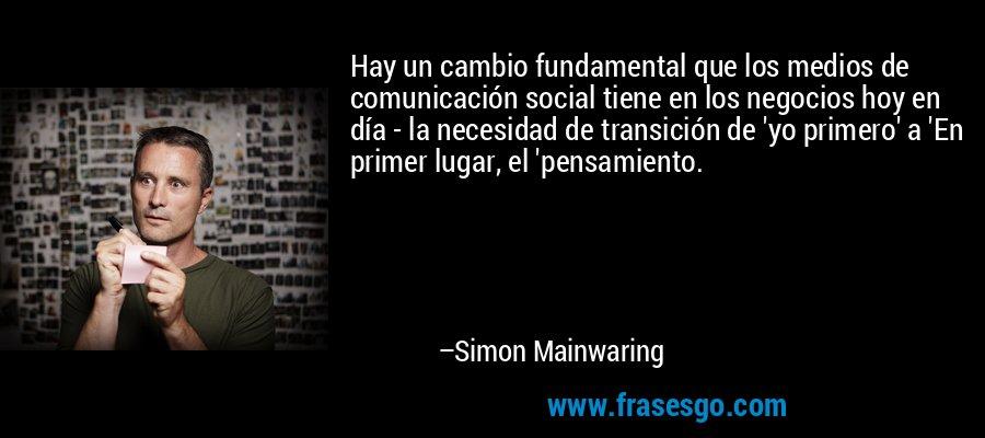 Hay un cambio fundamental que los medios de comunicación social tiene en los negocios hoy en día - la necesidad de transición de 'yo primero' a 'En primer lugar, el 'pensamiento. – Simon Mainwaring