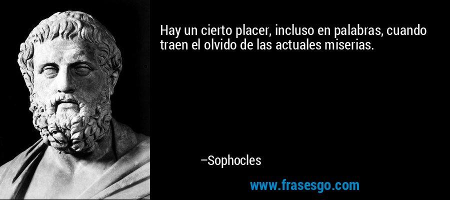 Hay un cierto placer, incluso en palabras, cuando traen el olvido de las actuales miserias. – Sophocles