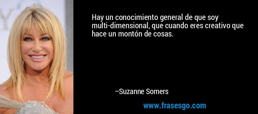 Hay un conocimiento general de que soy multi-dimensional, que cuando eres creativo que hace un montón de cosas. – Suzanne Somers