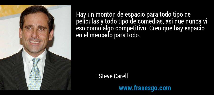 Hay un montón de espacio para todo tipo de películas y todo tipo de comedias, así que nunca vi eso como algo competitivo. Creo que hay espacio en el mercado para todo. – Steve Carell