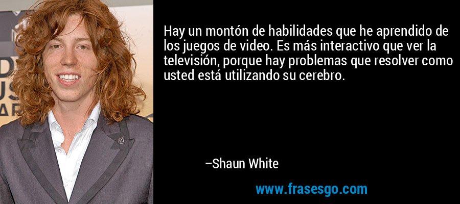 Hay un montón de habilidades que he aprendido de los juegos de video. Es más interactivo que ver la televisión, porque hay problemas que resolver como usted está utilizando su cerebro. – Shaun White