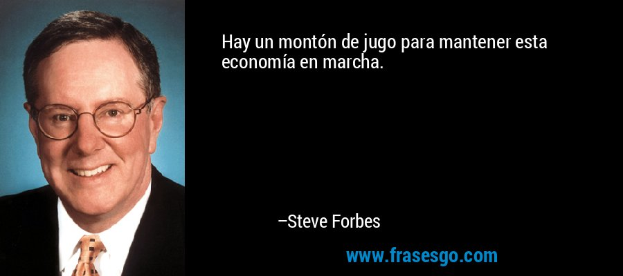 Hay un montón de jugo para mantener esta economía en marcha. – Steve Forbes