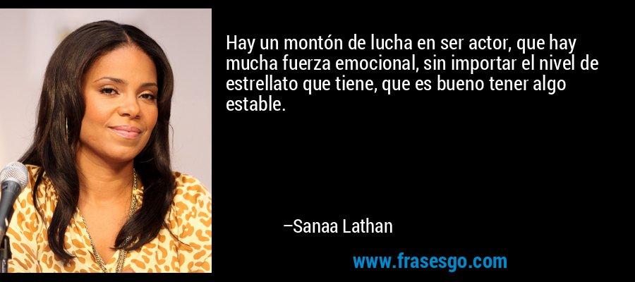 Hay un montón de lucha en ser actor, que hay mucha fuerza emocional, sin importar el nivel de estrellato que tiene, que es bueno tener algo estable. – Sanaa Lathan