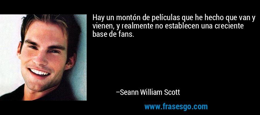 Hay un montón de películas que he hecho que van y vienen, y realmente no establecen una creciente base de fans. – Seann William Scott