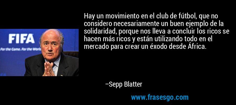 Hay un movimiento en el club de fútbol, que no considero necesariamente un buen ejemplo de la solidaridad, porque nos lleva a concluir los ricos se hacen más ricos y están utilizando todo en el mercado para crear un éxodo desde África. – Sepp Blatter