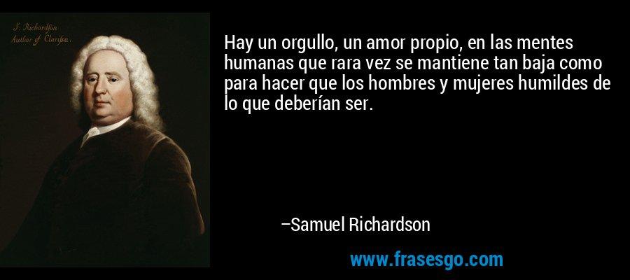 Hay un orgullo, un amor propio, en las mentes humanas que rara vez se mantiene tan baja como para hacer que los hombres y mujeres humildes de lo que deberían ser. – Samuel Richardson
