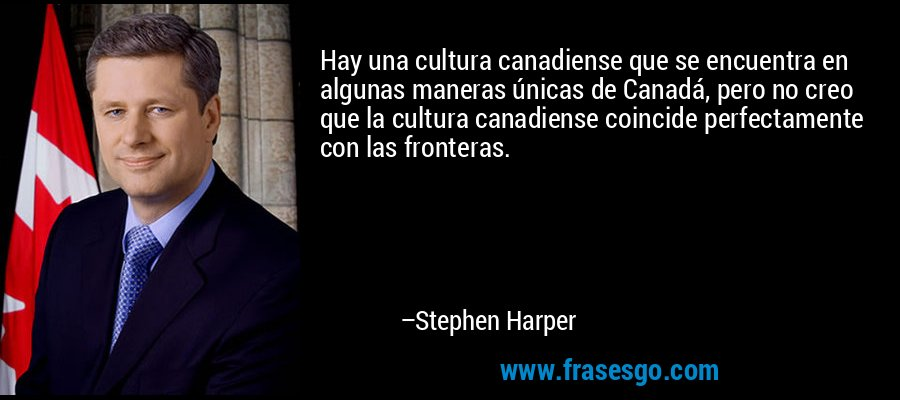 Hay una cultura canadiense que se encuentra en algunas maneras únicas de Canadá, pero no creo que la cultura canadiense coincide perfectamente con las fronteras. – Stephen Harper