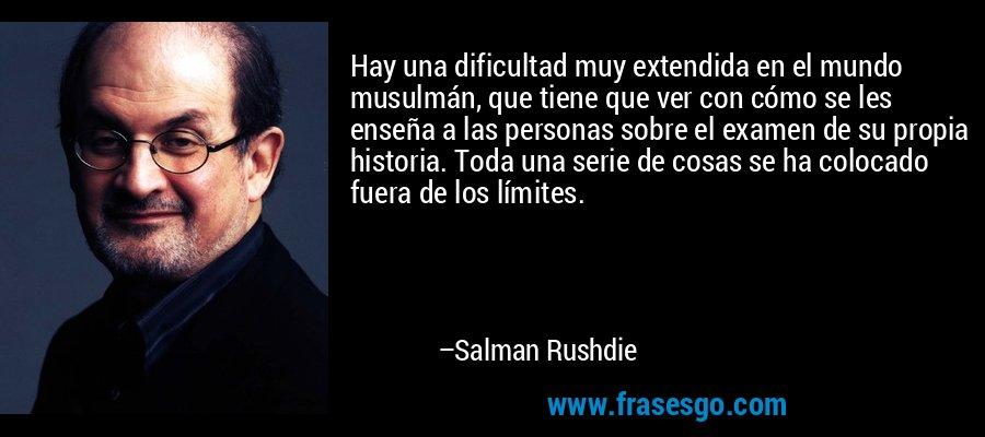 Hay una dificultad muy extendida en el mundo musulmán, que tiene que ver con cómo se les enseña a las personas sobre el examen de su propia historia. Toda una serie de cosas se ha colocado fuera de los límites. – Salman Rushdie