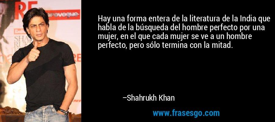 Hay una forma entera de la literatura de la India que habla de la búsqueda del hombre perfecto por una mujer, en el que cada mujer se ve a un hombre perfecto, pero sólo termina con la mitad. – Shahrukh Khan