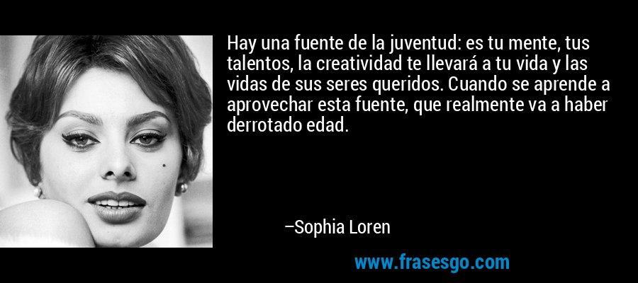 Hay una fuente de la juventud: es tu mente, tus talentos, la creatividad te llevará a tu vida y las vidas de sus seres queridos. Cuando se aprende a aprovechar esta fuente, que realmente va a haber derrotado edad. – Sophia Loren