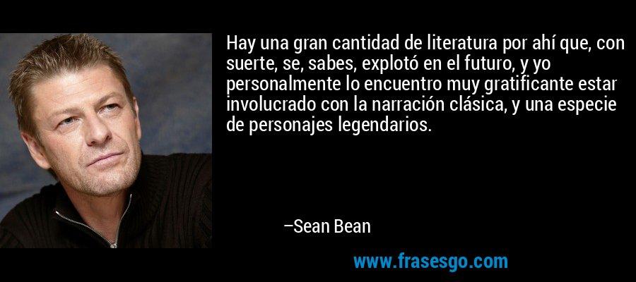 Hay una gran cantidad de literatura por ahí que, con suerte, se, sabes, explotó en el futuro, y yo personalmente lo encuentro muy gratificante estar involucrado con la narración clásica, y una especie de personajes legendarios. – Sean Bean