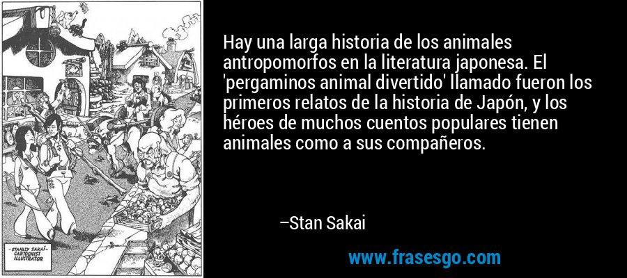 Hay una larga historia de los animales antropomorfos en la literatura japonesa. El 'pergaminos animal divertido' llamado fueron los primeros relatos de la historia de Japón, y los héroes de muchos cuentos populares tienen animales como a sus compañeros. – Stan Sakai