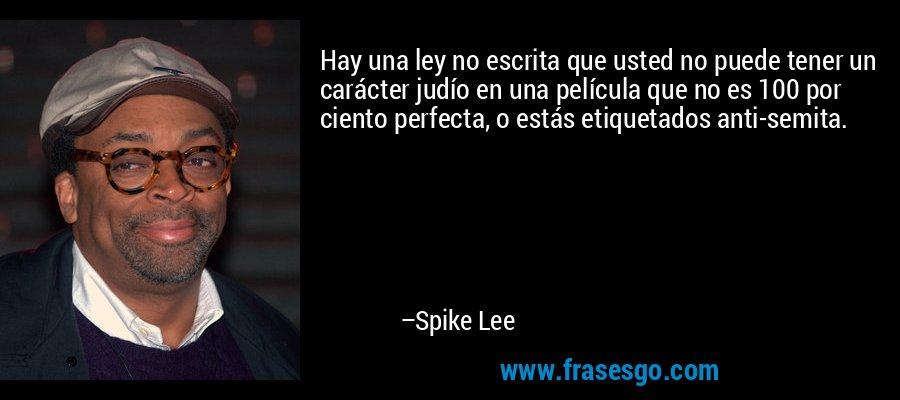 Hay una ley no escrita que usted no puede tener un carácter judío en una película que no es 100 por ciento perfecta, o estás etiquetados anti-semita. – Spike Lee