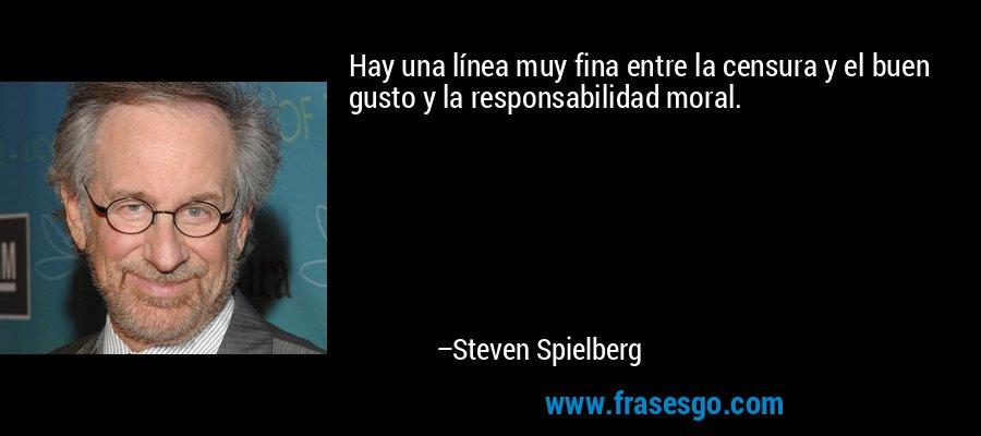 Hay una línea muy fina entre la censura y el buen gusto y la responsabilidad moral. – Steven Spielberg