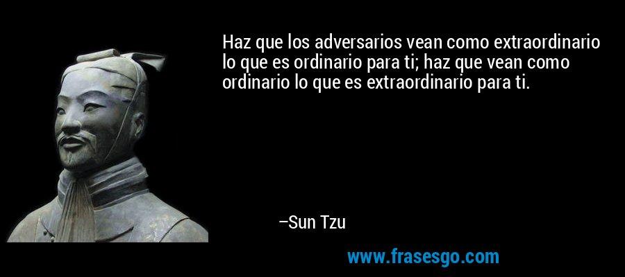 Haz que los adversarios vean como extraordinario lo que es ordinario para ti; haz que vean como ordinario lo que es extraordinario para ti. – Sun Tzu